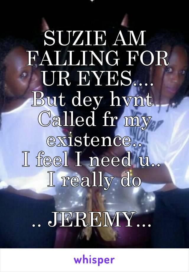 SUZIE AM FALLING FOR UR EYES.... But dey hvnt  Called fr my existence..  I feel I need u..  I really do  .. JEREMY...