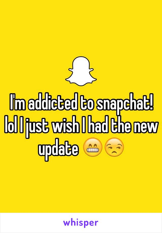 I'm addicted to snapchat! lol I just wish I had the new update 😁😒