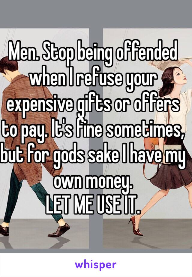 Men. Stop being offended when I refuse your expensive gifts or offers to pay. It's fine sometimes, but for gods sake I have my own money.  LET ME USE IT.