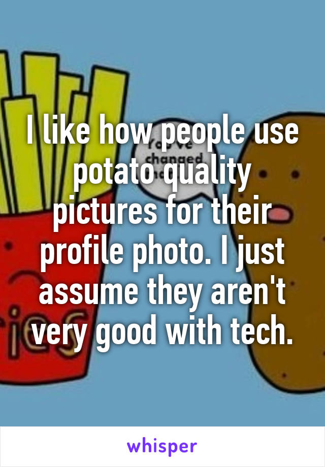 I like how people use potato quality pictures for their profile photo. I just assume they aren't very good with tech.