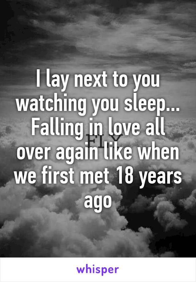 I lay next to you watching you sleep... Falling in love all over again like when we first met 18 years ago
