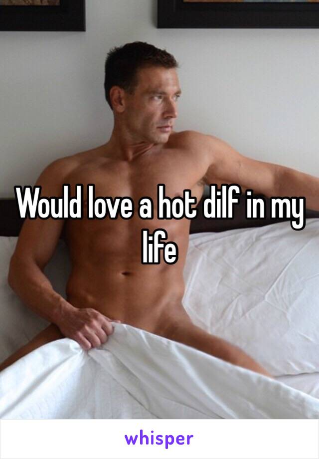 Would love a hot dilf in my life