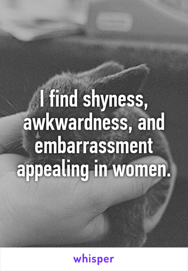 I find shyness, awkwardness, and embarrassment appealing in women.