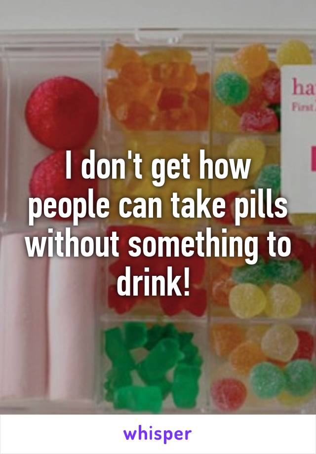 I don't get how people can take pills without something to drink!