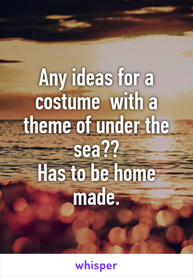 Any ideas for a costume  with a theme of under the sea?? Has to be home made.