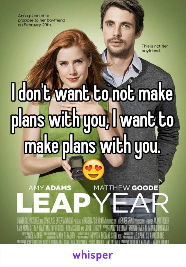I don't want to not make plans with you, I want to make plans with you.  😍