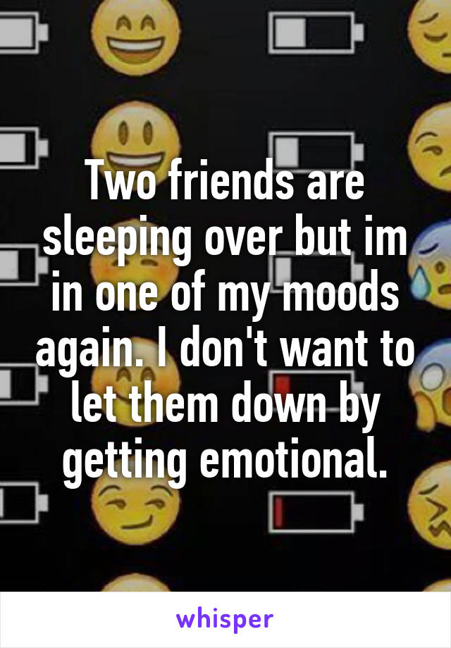 Two friends are sleeping over but im in one of my moods again. I don't want to let them down by getting emotional.
