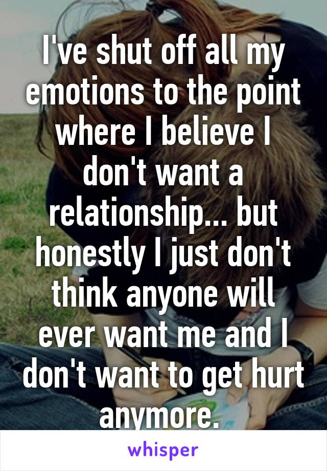 I've shut off all my emotions to the point where I believe I don't want a relationship... but honestly I just don't think anyone will ever want me and I don't want to get hurt anymore.