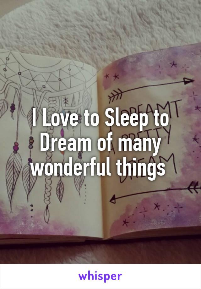 I Love to Sleep to Dream of many wonderful things