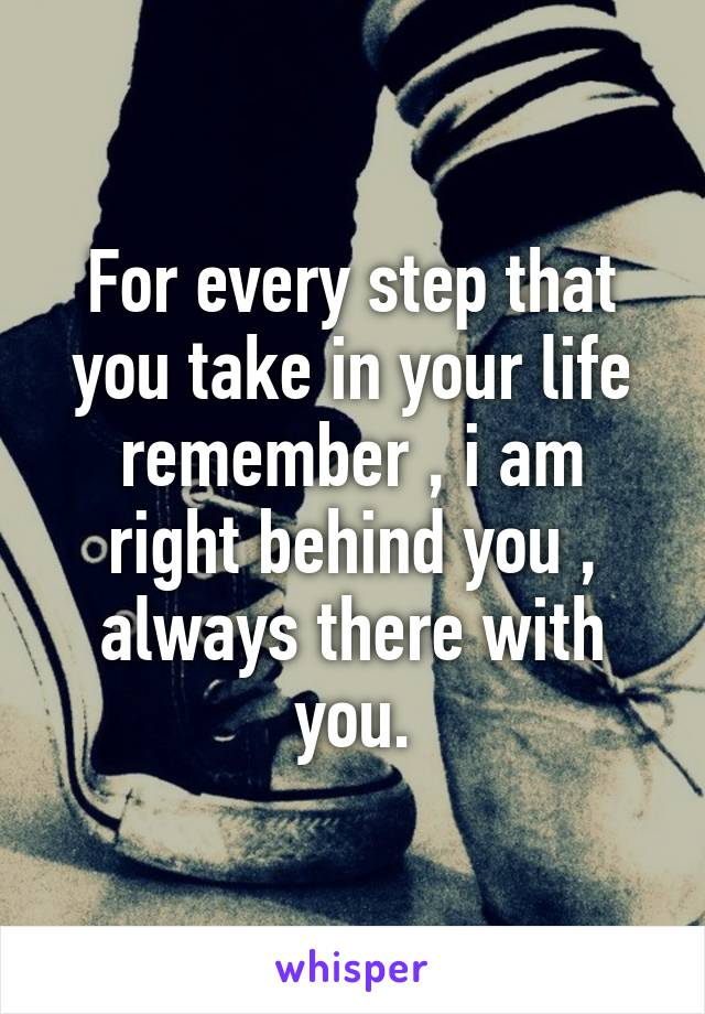 For every step that you take in your life remember , i am right behind you , always there with you.