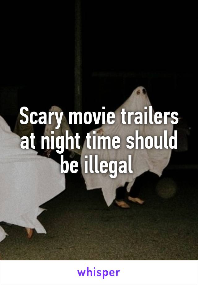 Scary movie trailers at night time should be illegal