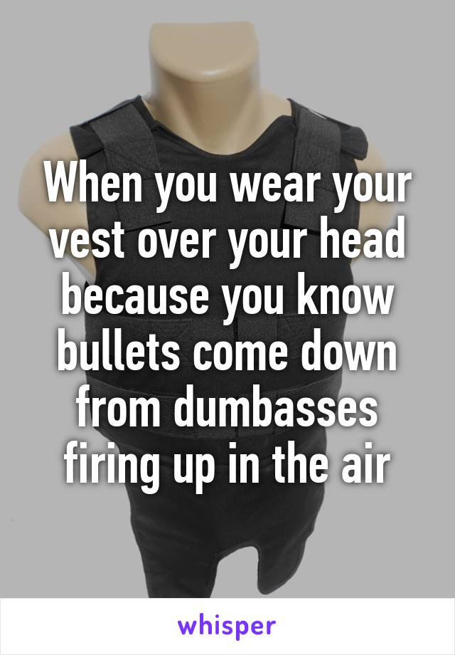 When you wear your vest over your head because you know bullets come down from dumbasses firing up in the air