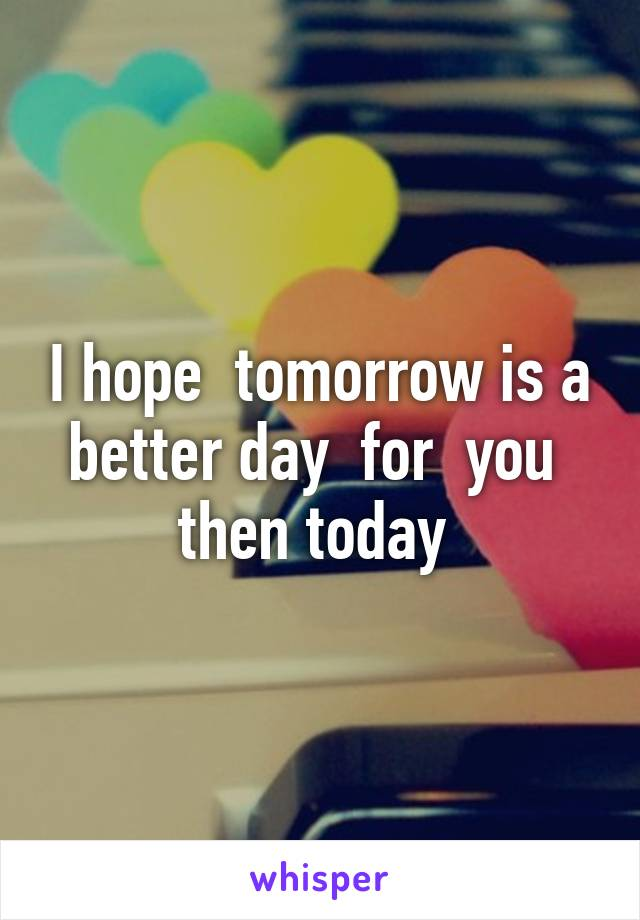 I hope  tomorrow is a better day  for  you  then today