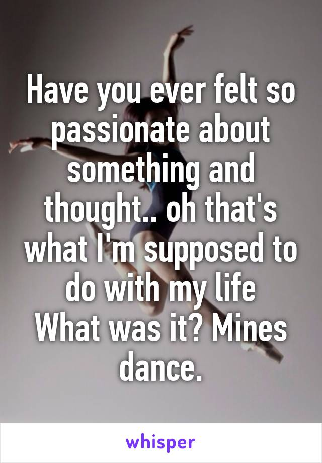 Have you ever felt so passionate about something and thought.. oh that's what I'm supposed to do with my life What was it? Mines dance.