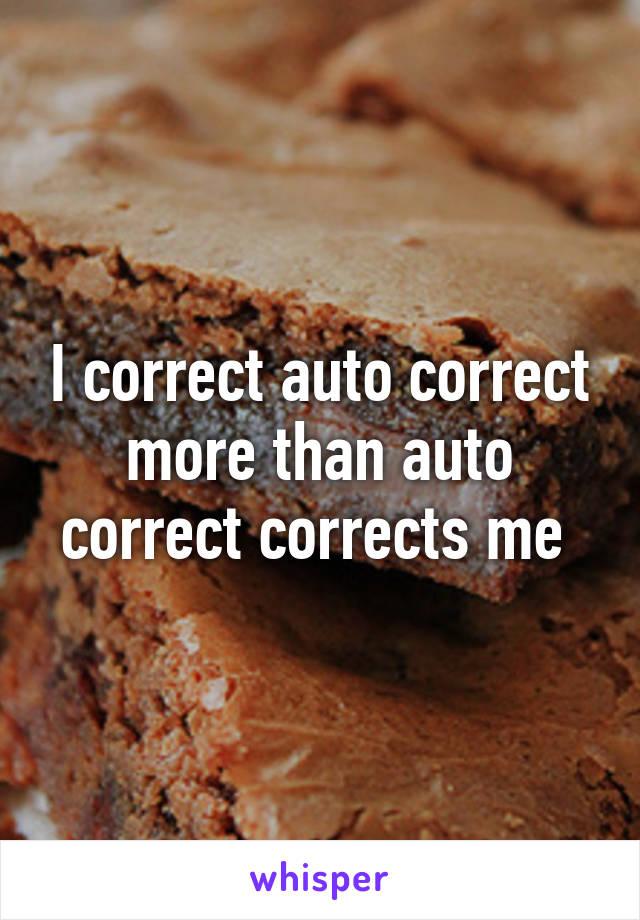I correct auto correct more than auto correct corrects me