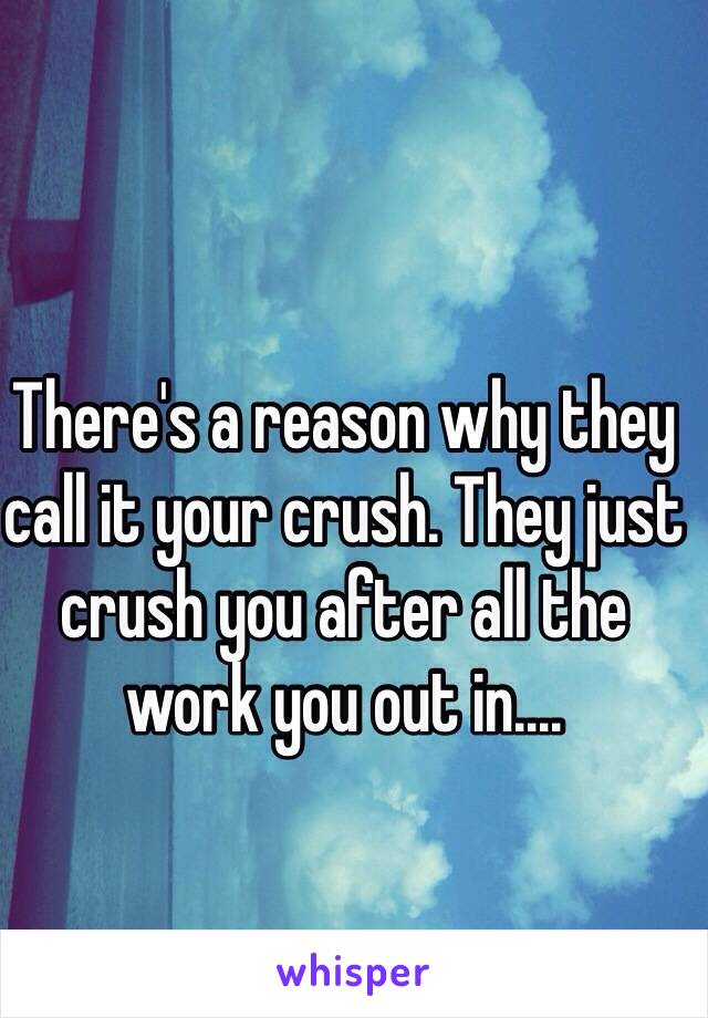 There's a reason why they call it your crush. They just crush you after all the work you out in....