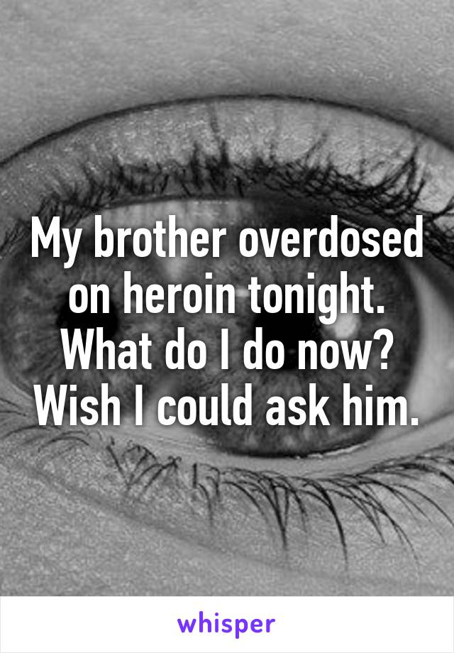 My brother overdosed on heroin tonight. What do I do now? Wish I could ask him.