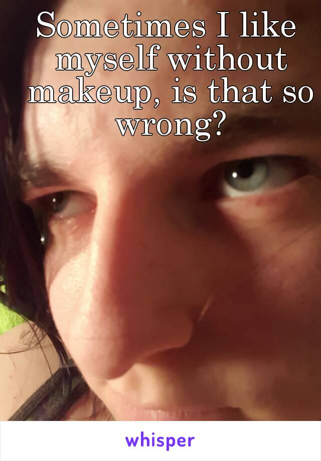 Sometimes I like myself without makeup, is that so wrong?