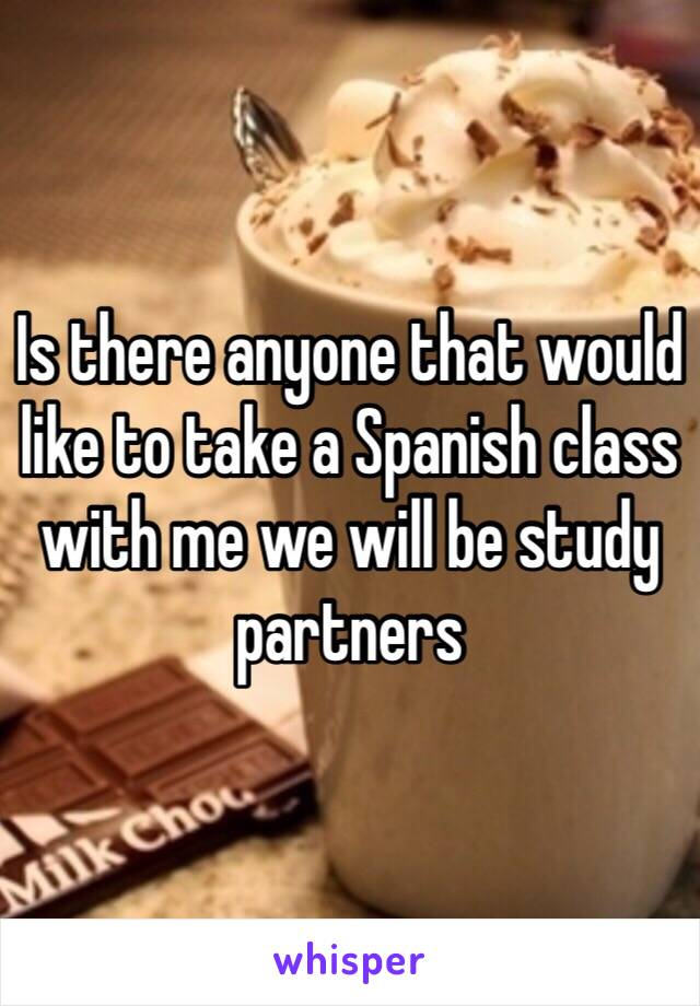 Is there anyone that would like to take a Spanish class with me we will be study partners