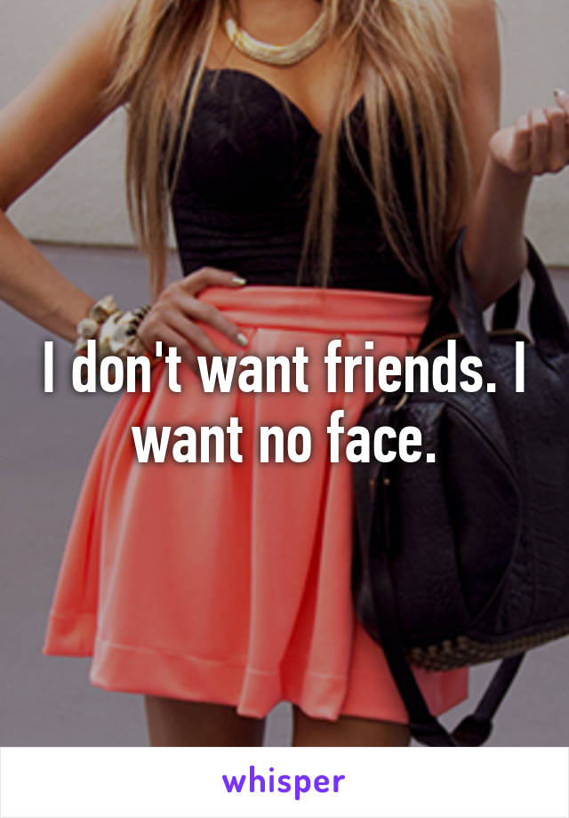 I don't want friends. I want no face.