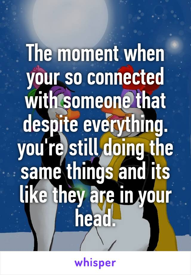 The moment when your so connected with someone that despite everything. you're still doing the same things and its like they are in your head.