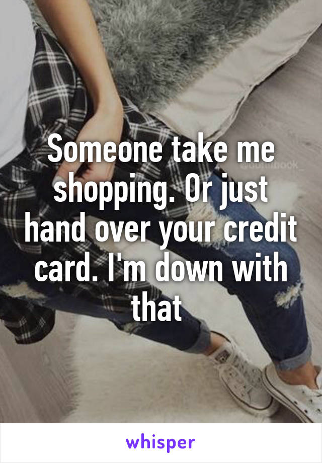 Someone take me shopping. Or just hand over your credit card. I'm down with that