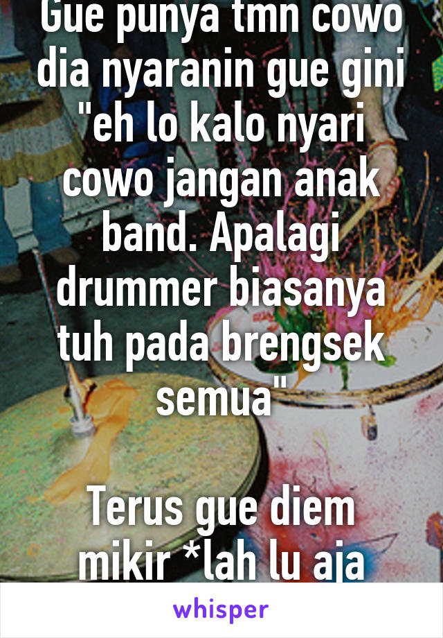 """Gue punya tmn cowo dia nyaranin gue gini """"eh lo kalo nyari cowo jangan anak band. Apalagi drummer biasanya tuh pada brengsek semua""""  Terus gue diem mikir *lah lu aja drummer berarti lu...."""