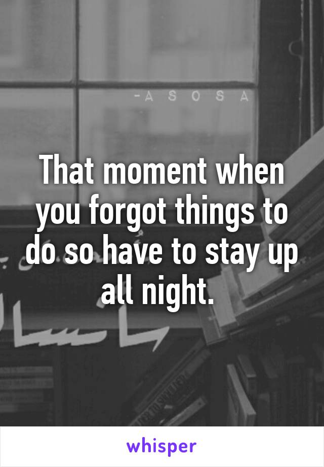 That moment when you forgot things to do so have to stay up all night.