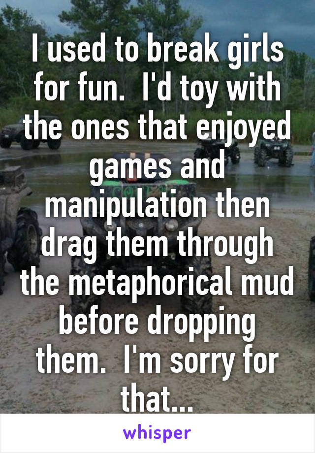I used to break girls for fun.  I'd toy with the ones that enjoyed games and manipulation then drag them through the metaphorical mud before dropping them.  I'm sorry for that...