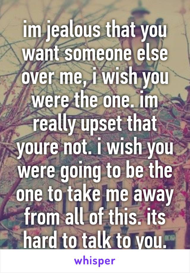 im jealous that you want someone else over me, i wish you were the one. im really upset that youre not. i wish you were going to be the one to take me away from all of this. its hard to talk to you.