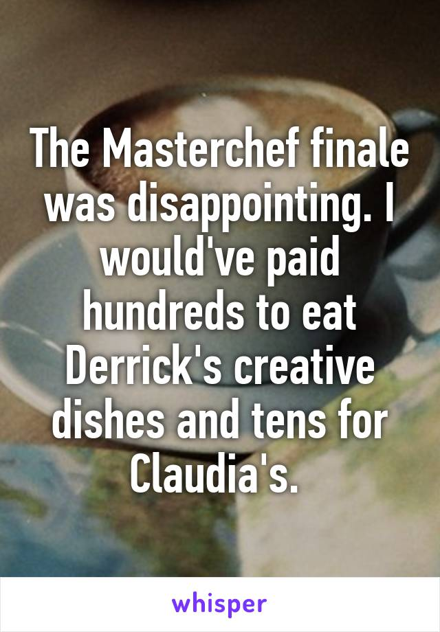 The Masterchef finale was disappointing. I would've paid hundreds to eat Derrick's creative dishes and tens for Claudia's.