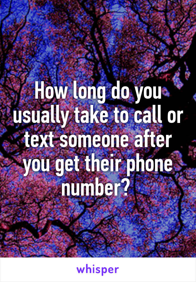 How long do you usually take to call or text someone after you get their phone number?