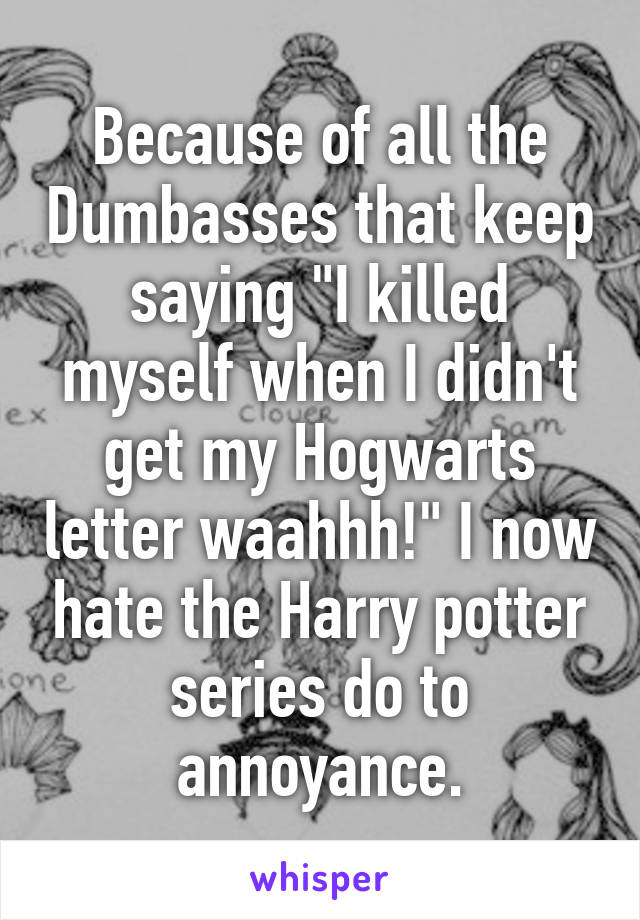 """Because of all the Dumbasses that keep saying """"I killed myself when I didn't get my Hogwarts letter waahhh!"""" I now hate the Harry potter series do to annoyance."""