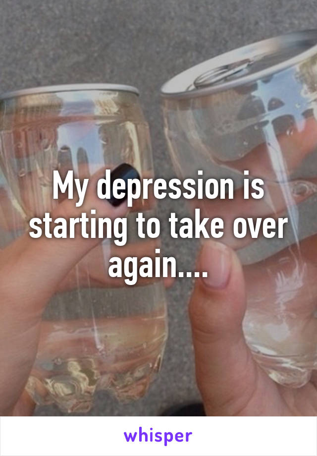 My depression is starting to take over again....