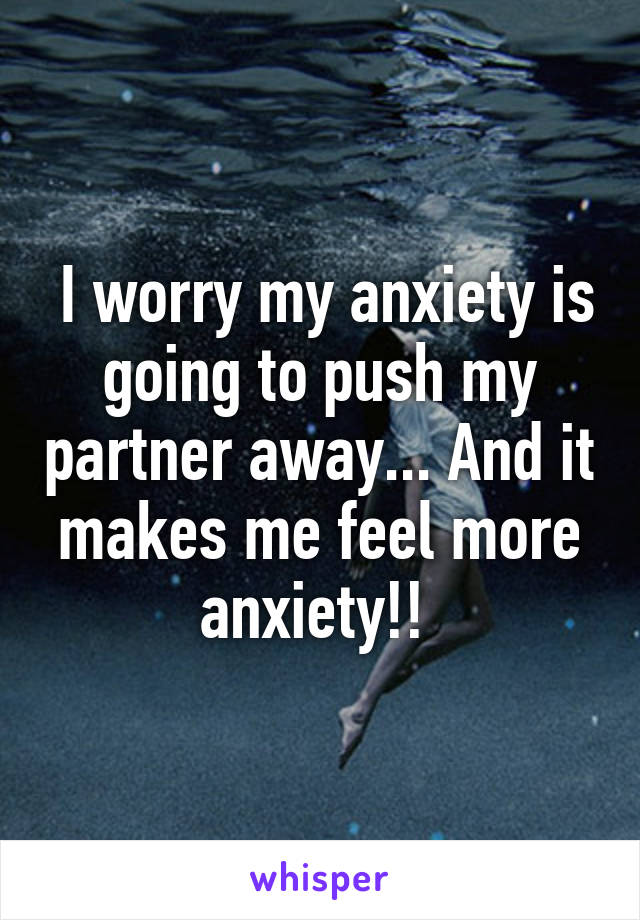 I worry my anxiety is going to push my partner away... And it makes me feel more anxiety!!