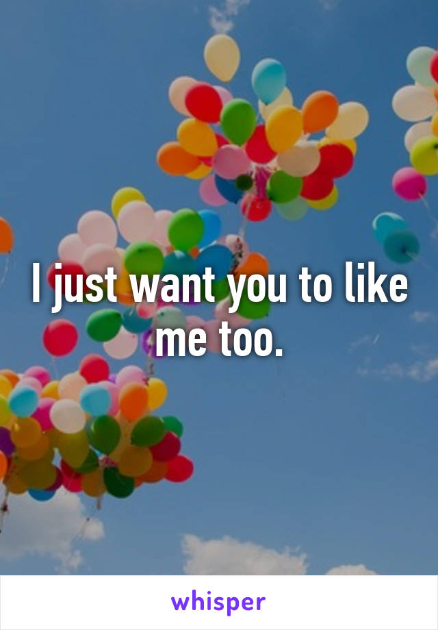 I just want you to like me too.