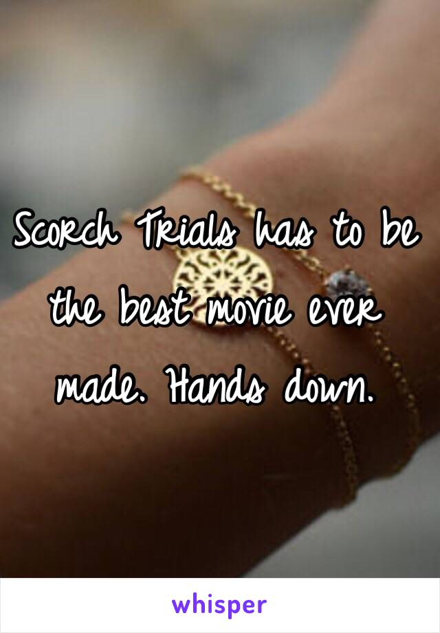 Scorch Trials has to be the best movie ever made. Hands down.