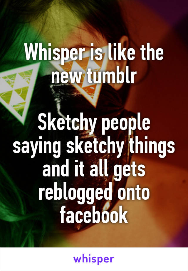 Whisper is like the new tumblr  Sketchy people saying sketchy things and it all gets reblogged onto facebook