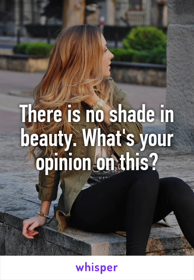 There is no shade in beauty. What's your opinion on this?