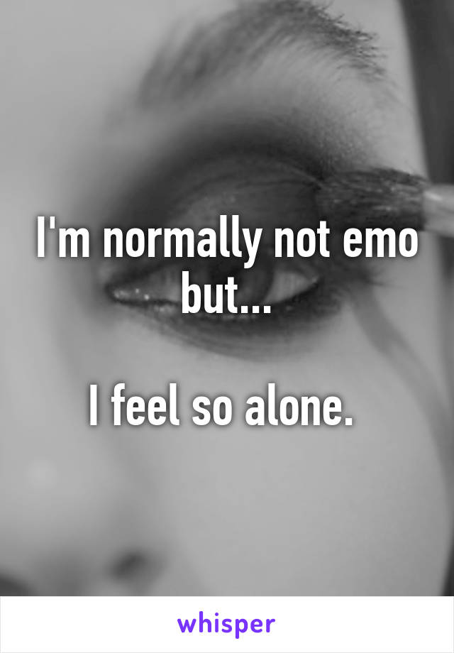 I'm normally not emo but...  I feel so alone.