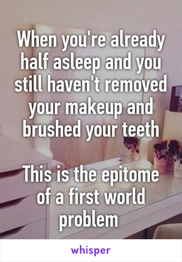When you're already half asleep and you still haven't removed your makeup and brushed your teeth  This is the epitome of a first world problem