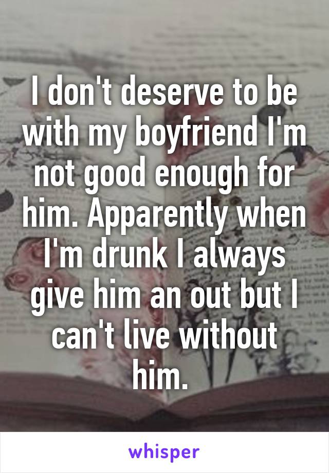 I don't deserve to be with my boyfriend I'm not good enough for him. Apparently when I'm drunk I always give him an out but I can't live without him.