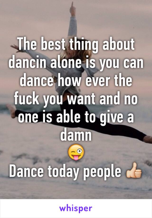 The best thing about dancin alone is you can dance how ever the fuck you want and no one is able to give a damn  😜 Dance today people 👍