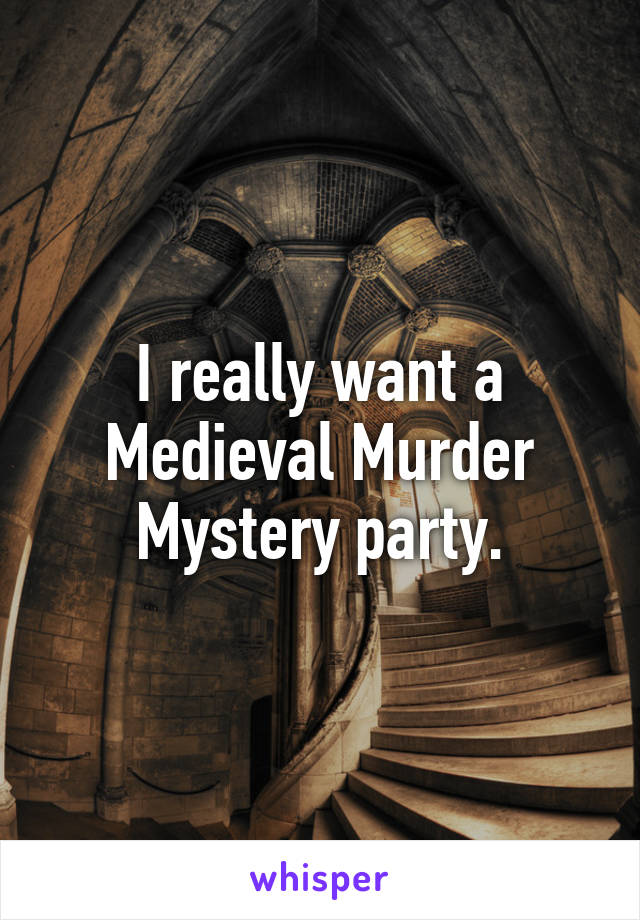 I really want a Medieval Murder Mystery party.