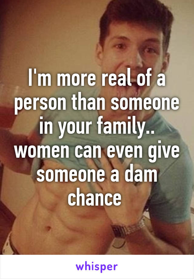 I'm more real of a person than someone in your family.. women can even give someone a dam chance