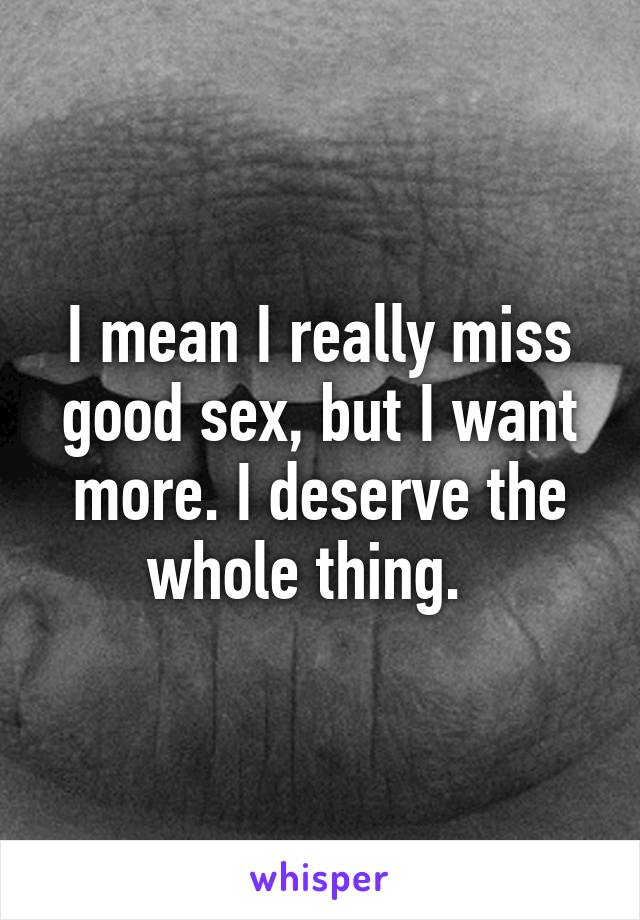 I mean I really miss good sex, but I want more. I deserve the whole thing.