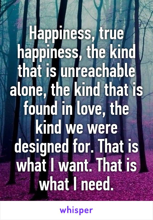 Happiness, true happiness, the kind that is unreachable alone, the kind that is found in love, the kind we were designed for. That is what I want. That is what I need.