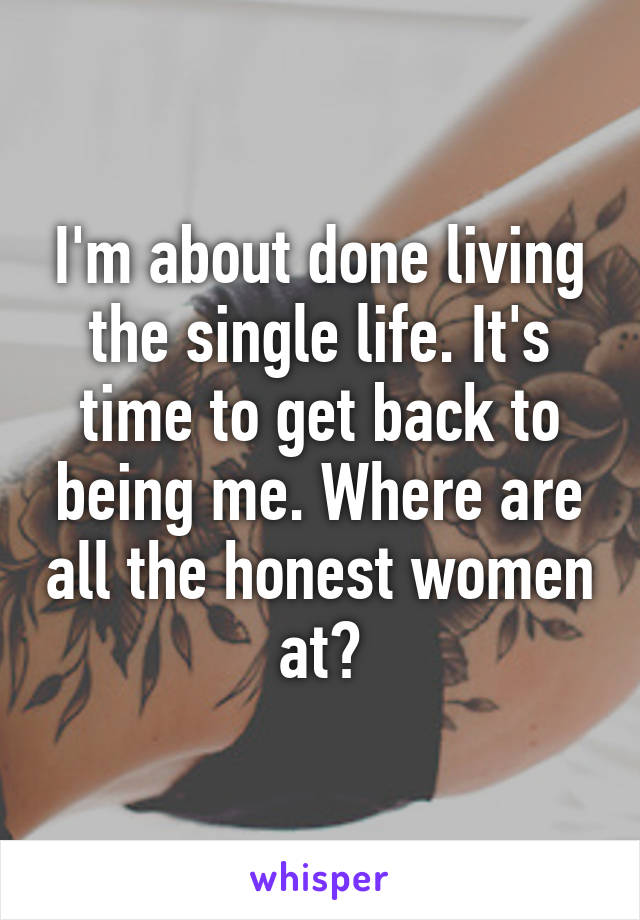 I'm about done living the single life. It's time to get back to being me. Where are all the honest women at?