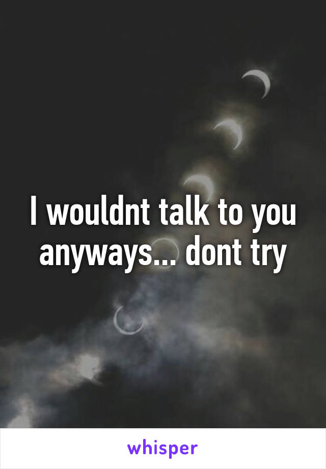 I wouldnt talk to you anyways... dont try