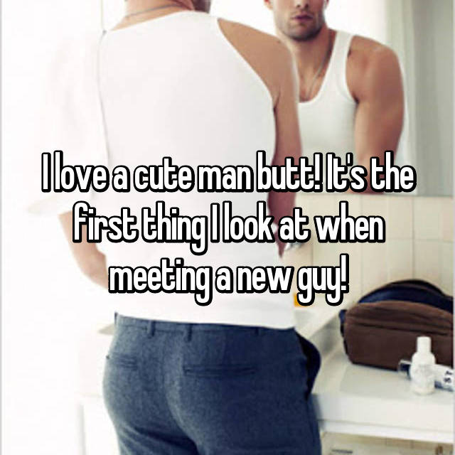I love a cute man butt! It's the first thing I look at when meeting a new guy!